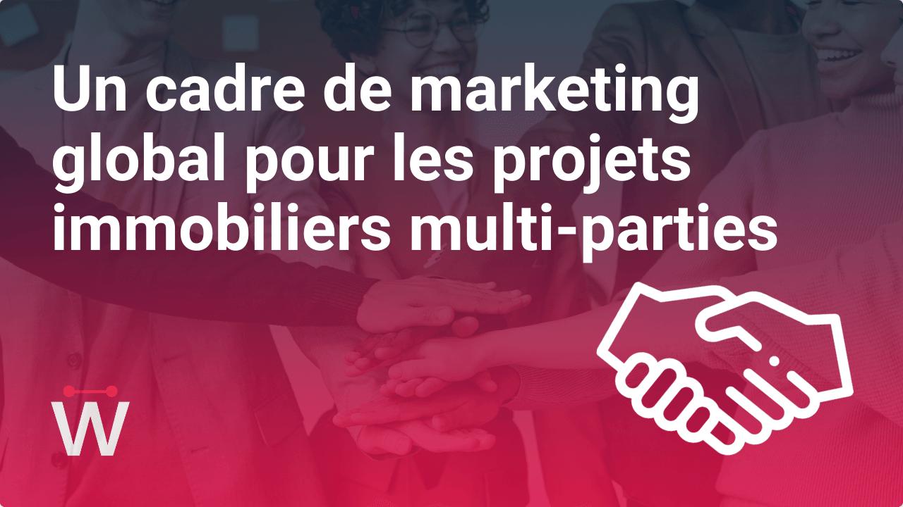 Comment créer un cadre de marketing global pour les projets immobiliers multi-parties ?